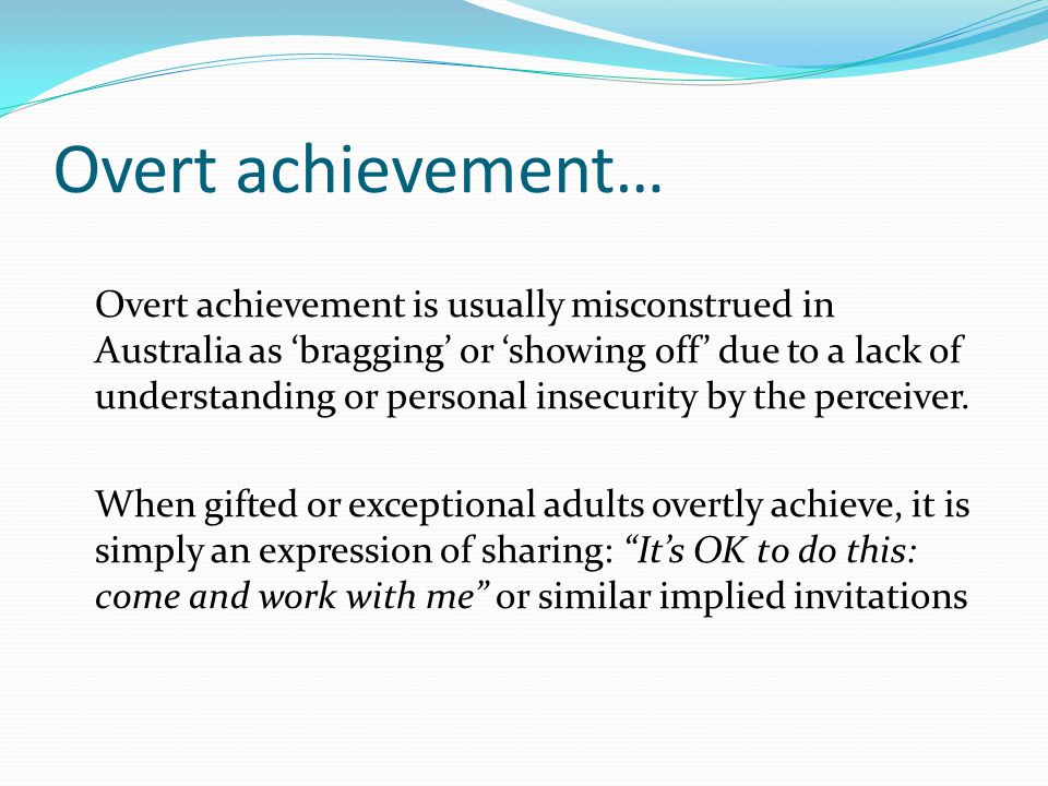 Overt achievement… Overt achievement is usually misconstrued in Australia as 'bragging' or 'showing off' due to a lack of understanding or personal in