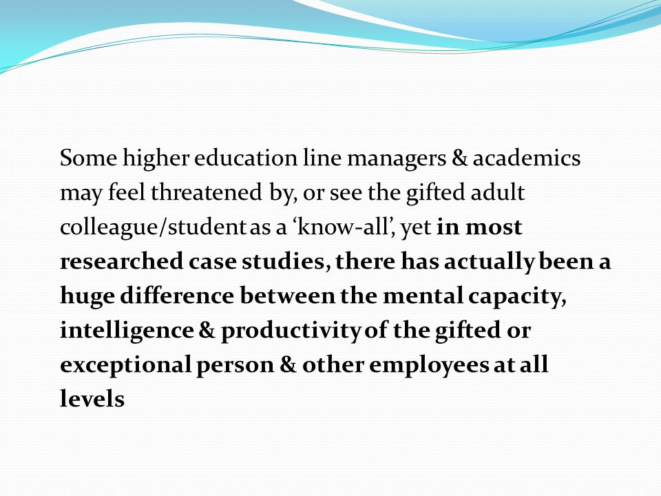 Some higher education line managers & academics may feel threatened by, or see the gifted adult colleague/student as a 'know-all', yet in most researc