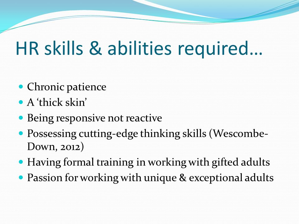 HR skills & abilities required… Chronic patience A 'thick skin' Being responsive not reactive Possessing cutting-edge thinking skills (Wescombe- Down,