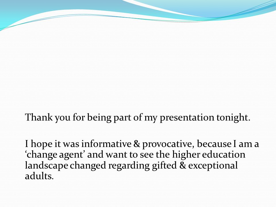 Thank you for being part of my presentation tonight. I hope it was informative & provocative, because I am a 'change agent' and want to see the higher