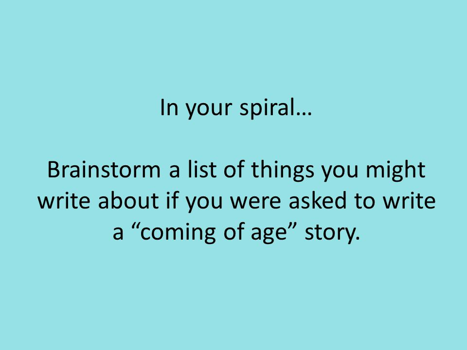 """In your spiral… Brainstorm a list of things you might write about if you were asked to write a """"coming of age"""" story."""