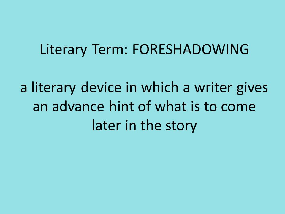 Literary Term: FORESHADOWING a literary device in which a writer gives an advance hint of what is to come later in the story