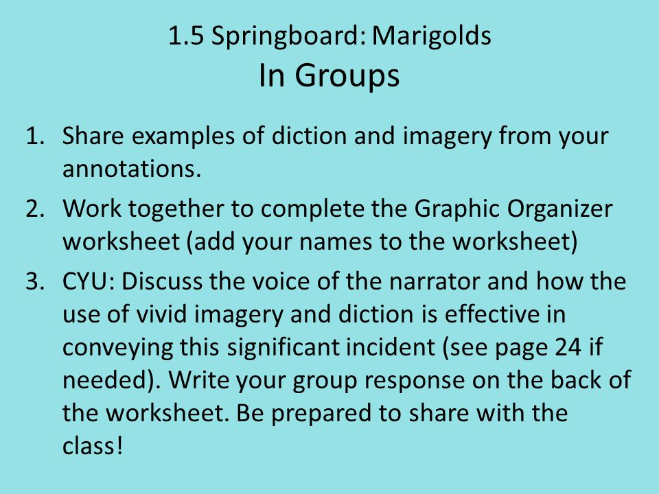 1.5 Springboard: Marigolds In Groups 1.Share examples of diction and imagery from your annotations. 2.Work together to complete the Graphic Organizer