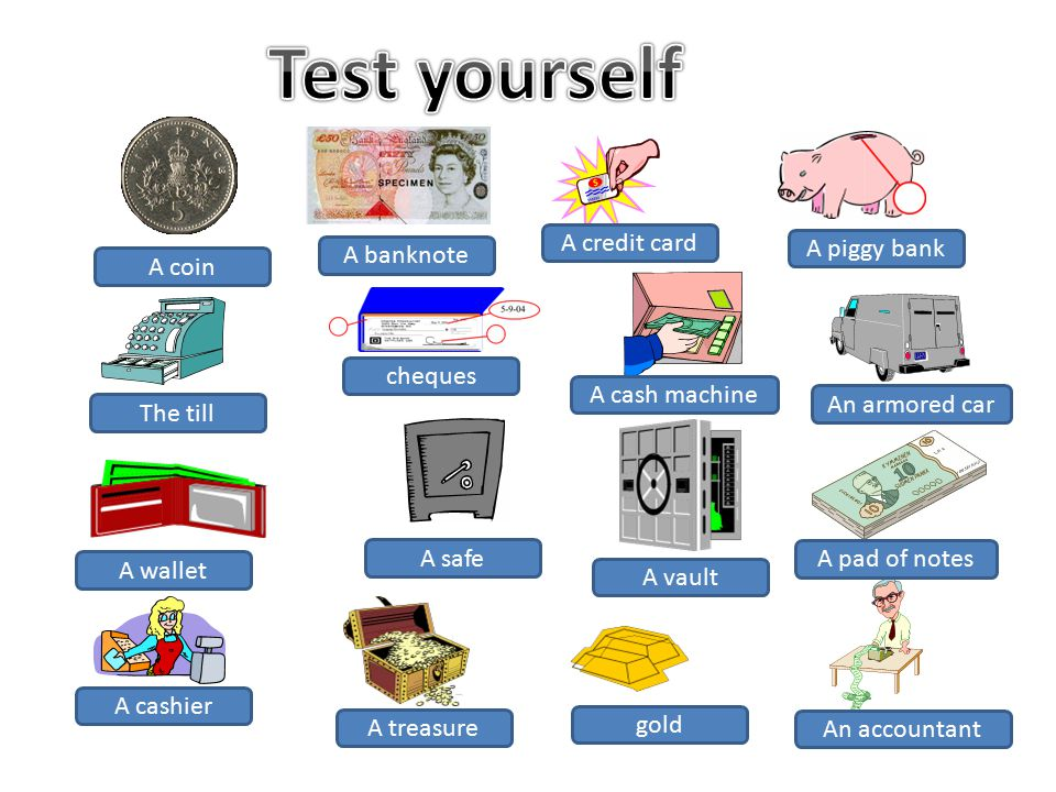 A coin A banknote A credit card A piggy bank The till cheques A cash machine An armored car A wallet A safe A vault A pad of notes A cashier A treasure gold An accountant
