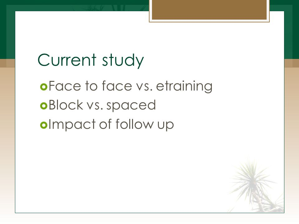 Current study  Face to face vs. etraining  Block vs. spaced  Impact of follow up