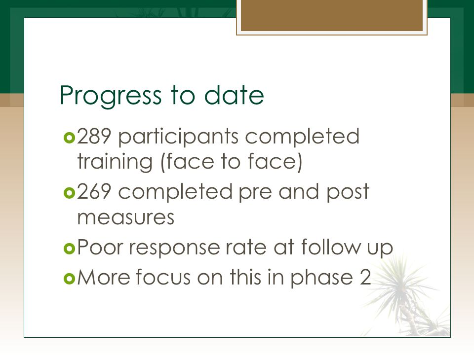 Progress to date  289 participants completed training (face to face)  269 completed pre and post measures  Poor response rate at follow up  More focus on this in phase 2