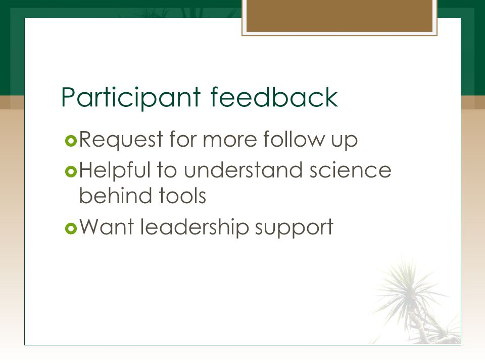 Participant feedback  Request for more follow up  Helpful to understand science behind tools  Want leadership support
