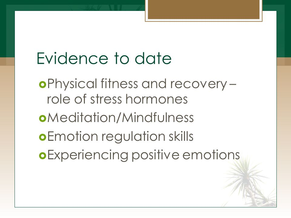 Evidence to date  Physical fitness and recovery – role of stress hormones  Meditation/Mindfulness  Emotion regulation skills  Experiencing positive emotions
