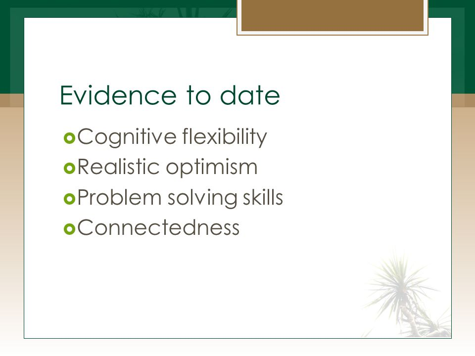 Evidence to date  Cognitive flexibility  Realistic optimism  Problem solving skills  Connectedness