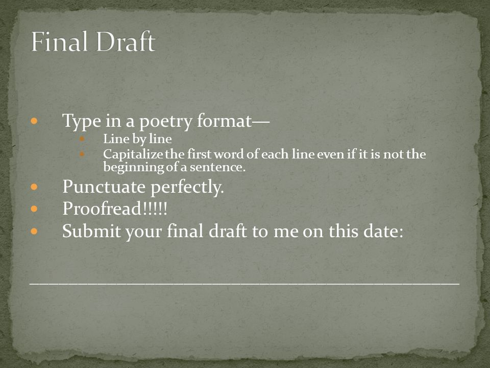 Type in a poetry format— Line by line Capitalize the first word of each line even if it is not the beginning of a sentence.