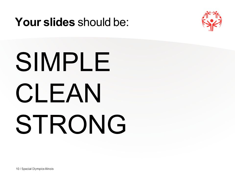 Your slides should be: SIMPLE CLEAN STRONG 10 / Special Olympics Illinois