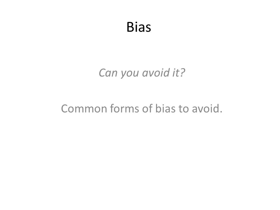 Bias Can you avoid it? Common forms of bias to avoid.