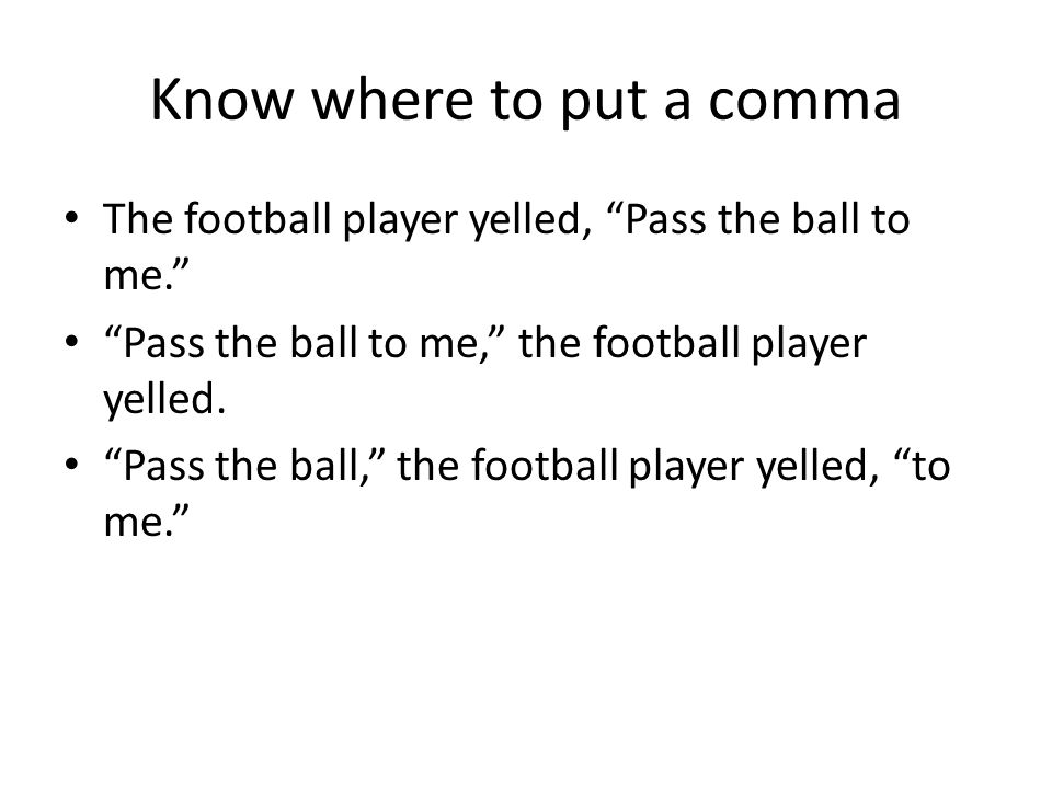 Know where to put a comma The football player yelled, Pass the ball to me. Pass the ball to me, the football player yelled.