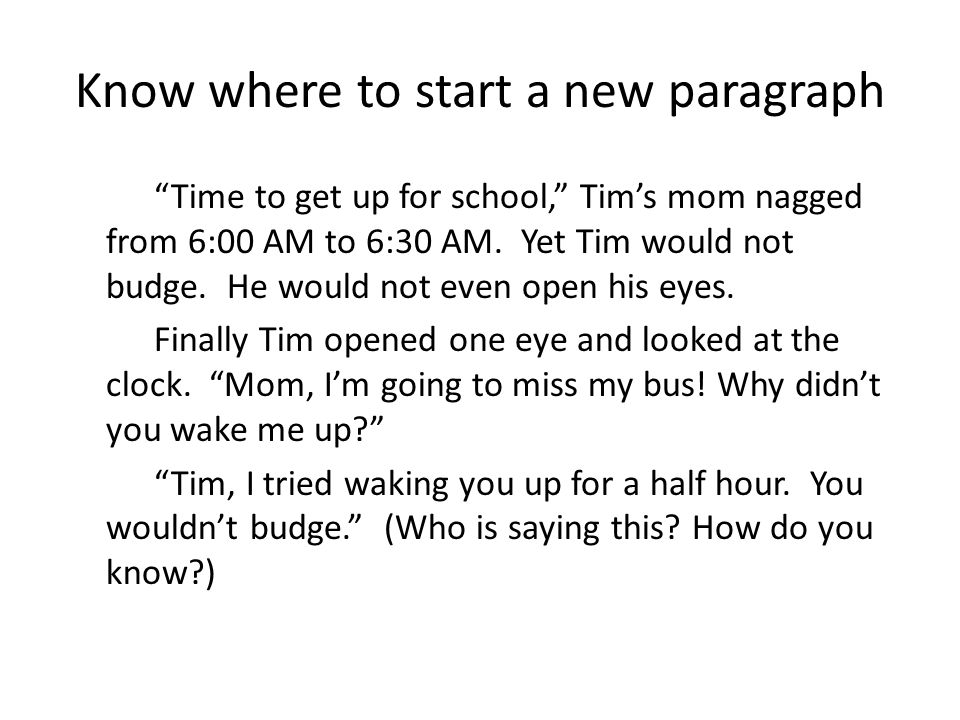 Know where to start a new paragraph Time to get up for school, Tim's mom nagged from 6:00 AM to 6:30 AM.