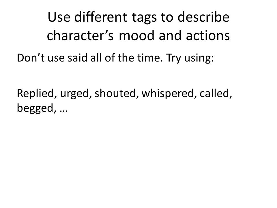 Use different tags to describe character's mood and actions Don't use said all of the time.