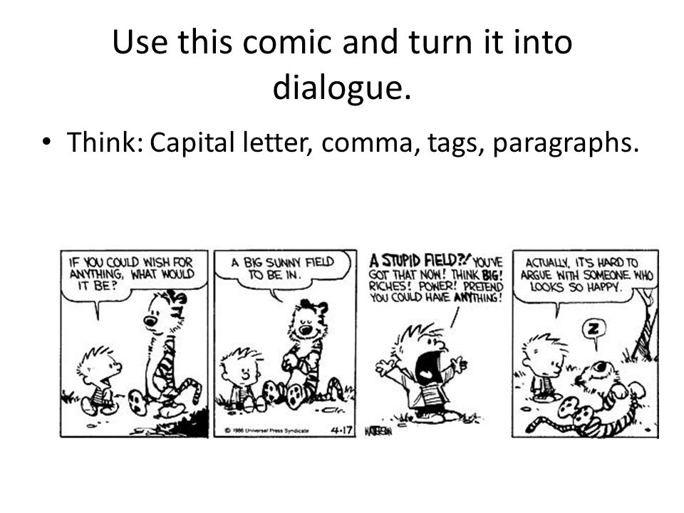 Use this comic and turn it into dialogue. Think: Capital letter, comma, tags, paragraphs.