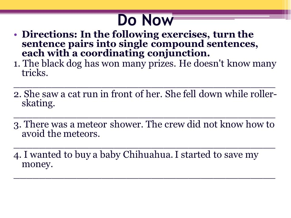 Do Now Directions: In the following exercises, turn the sentence pairs into single compound sentences, each with a coordinating conjunction. 1. The bl