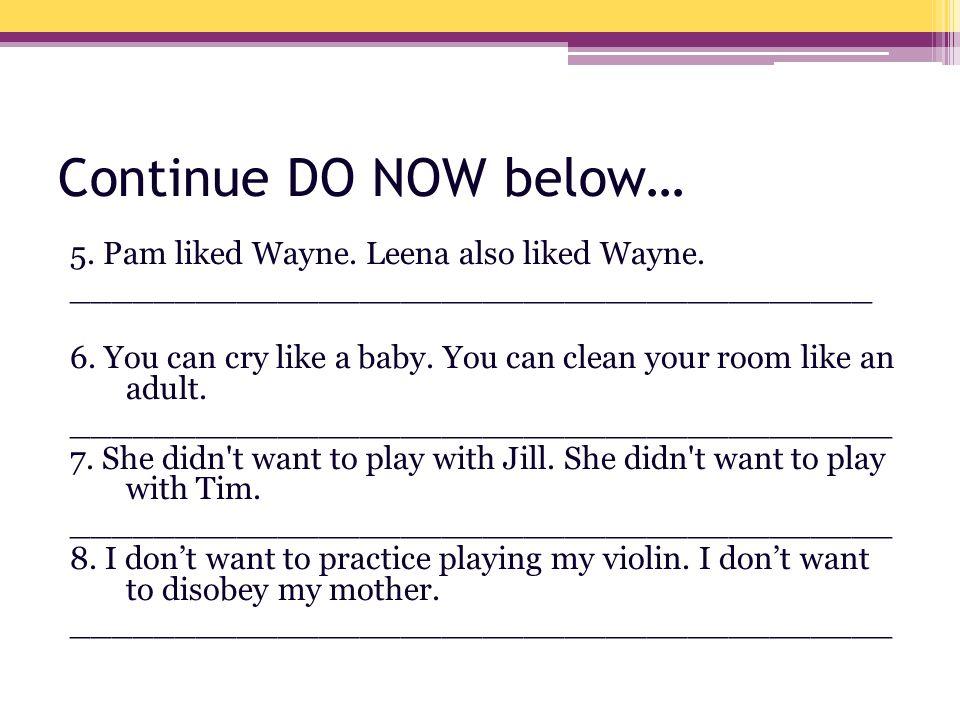Continue DO NOW below… 5. Pam liked Wayne. Leena also liked Wayne. _______________________________________ 6. You can cry like a baby. You can clean y