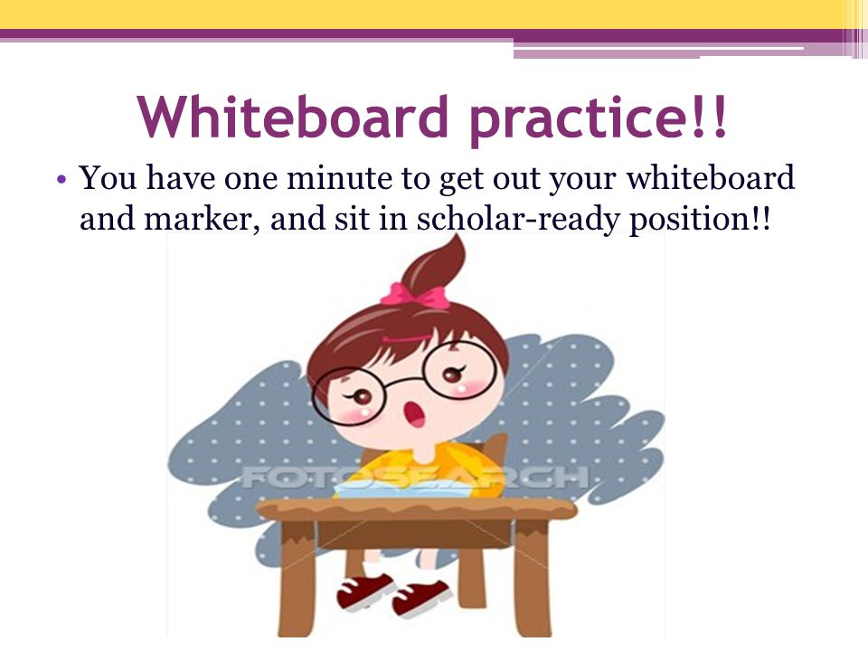 Whiteboard practice!! You have one minute to get out your whiteboard and marker, and sit in scholar-ready position!!