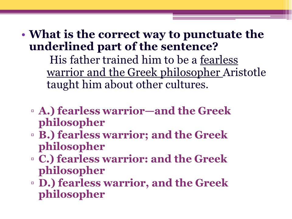 What is the correct way to punctuate the underlined part of the sentence? His father trained him to be a fearless warrior and the Greek philosopher Ar