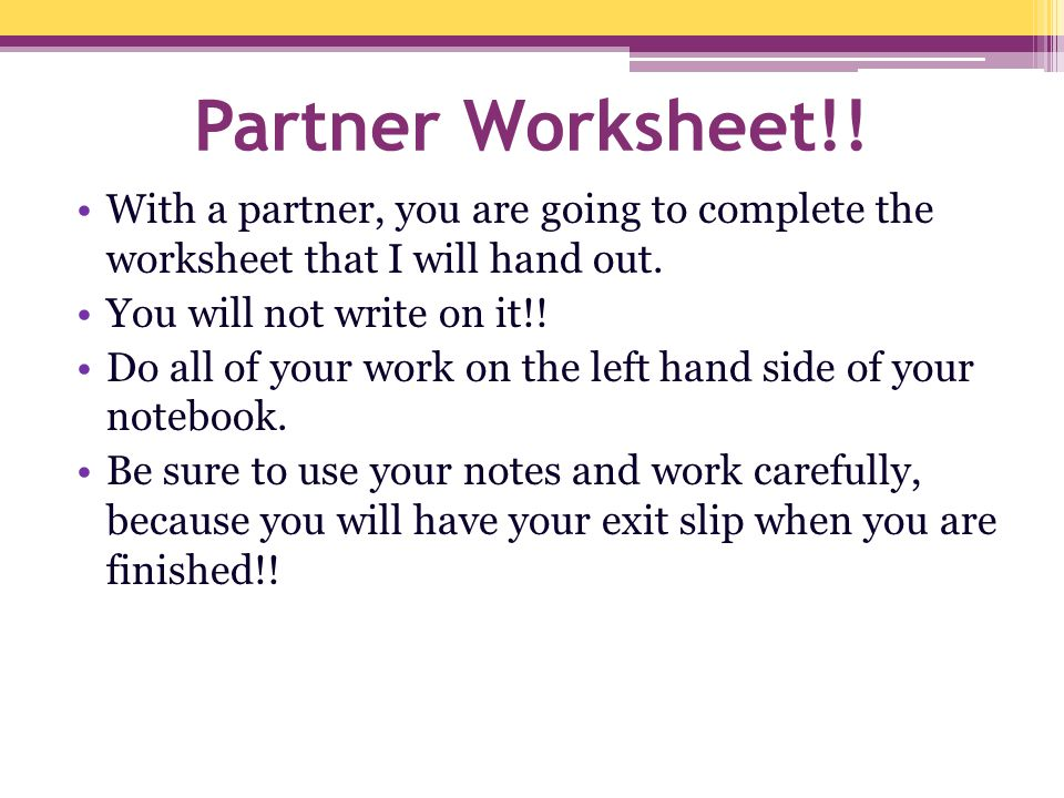 Partner Worksheet!! With a partner, you are going to complete the worksheet that I will hand out. You will not write on it!! Do all of your work on th