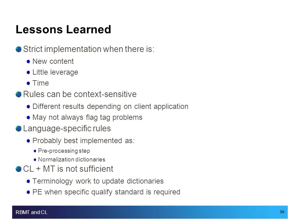 Lessons Learned Strict implementation when there is: New content Little leverage Time Rules can be context-sensitive Different results depending on client application May not always flag tag problems Language-specific rules Probably best implemented as: Pre-processing step Normalization dictionaries CL + MT is not sufficient Terminology work to update dictionaries PE when specific qualify standard is required RBMT and CL 16