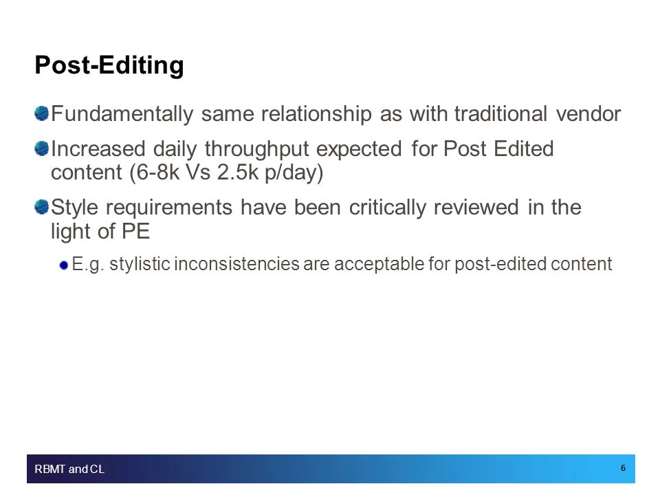 Post-Editing Fundamentally same relationship as with traditional vendor Increased daily throughput expected for Post Edited content (6-8k Vs 2.5k p/day) Style requirements have been critically reviewed in the light of PE E.g.