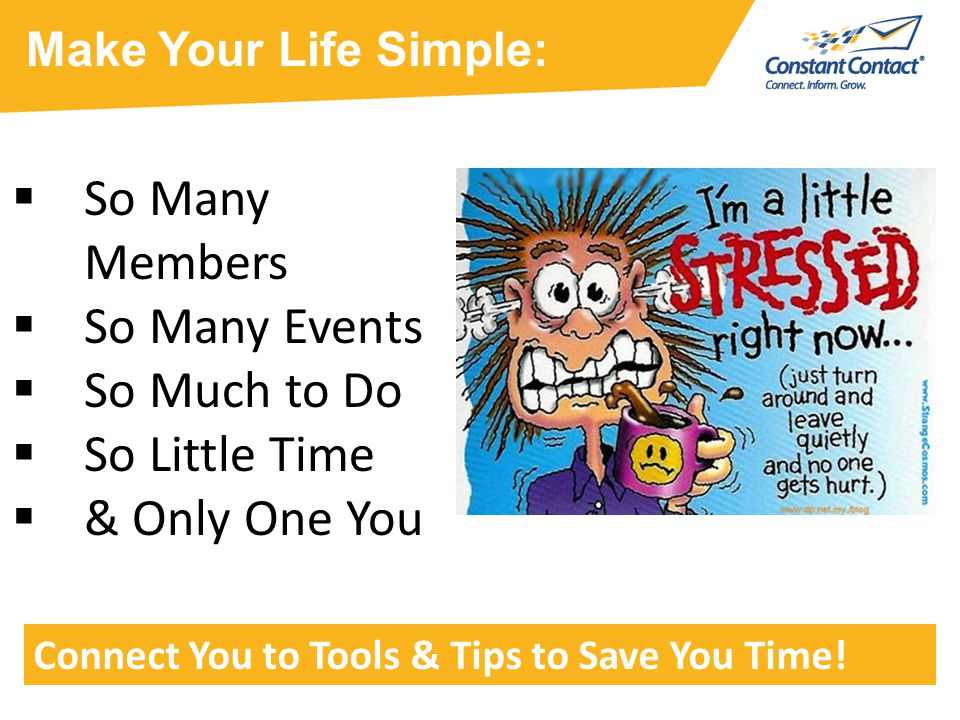  So Many Members  So Many Events  So Much to Do  So Little Time  & Only One You Make Your Life Simple: Connect You to Tools & Tips to Save You Time!