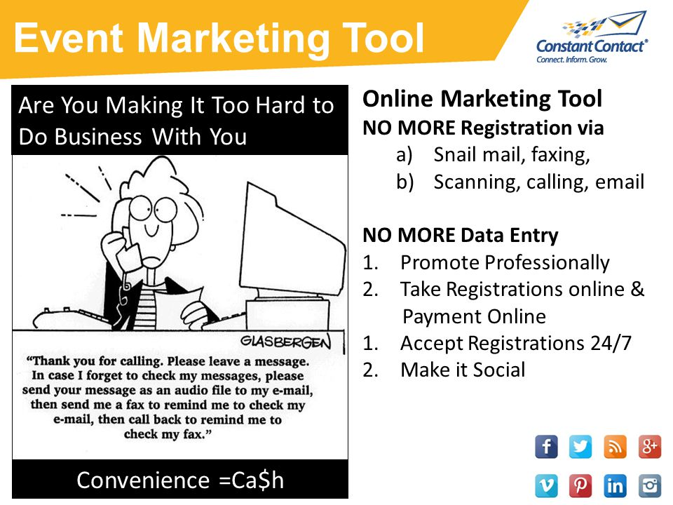 Event Marketing Tool Online Marketing Tool NO MORE Registration via a)Snail mail, faxing, b)Scanning, calling, email NO MORE Data Entry 1.Promote Professionally 2.Take Registrations online & Payment Online 1.Accept Registrations 24/7 2.Make it Social Are You Making It Too Hard to Do Business With You Convenience =Ca$h