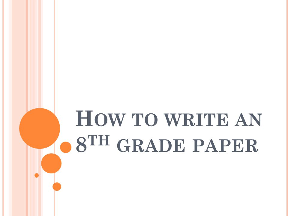 H OW TO WRITE AN 8 TH GRADE PAPER