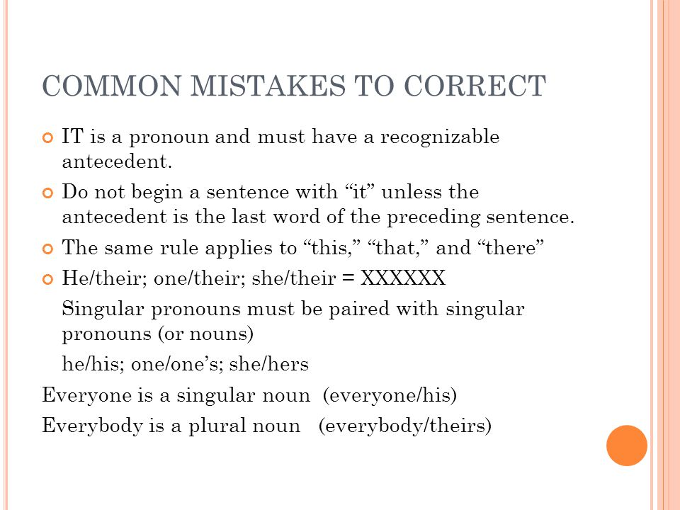 COMMON MISTAKES TO CORRECT IT is a pronoun and must have a recognizable antecedent.