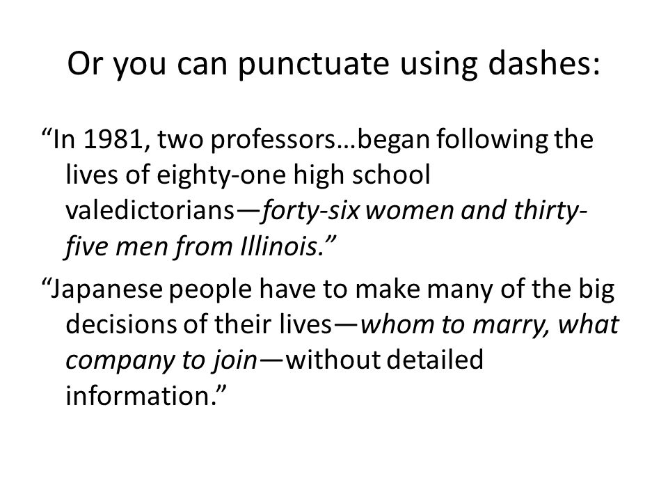 Or you can punctuate using dashes: In 1981, two professors…began following the lives of eighty-one high school valedictorians—forty-six women and thirty- five men from Illinois. Japanese people have to make many of the big decisions of their lives—whom to marry, what company to join—without detailed information.