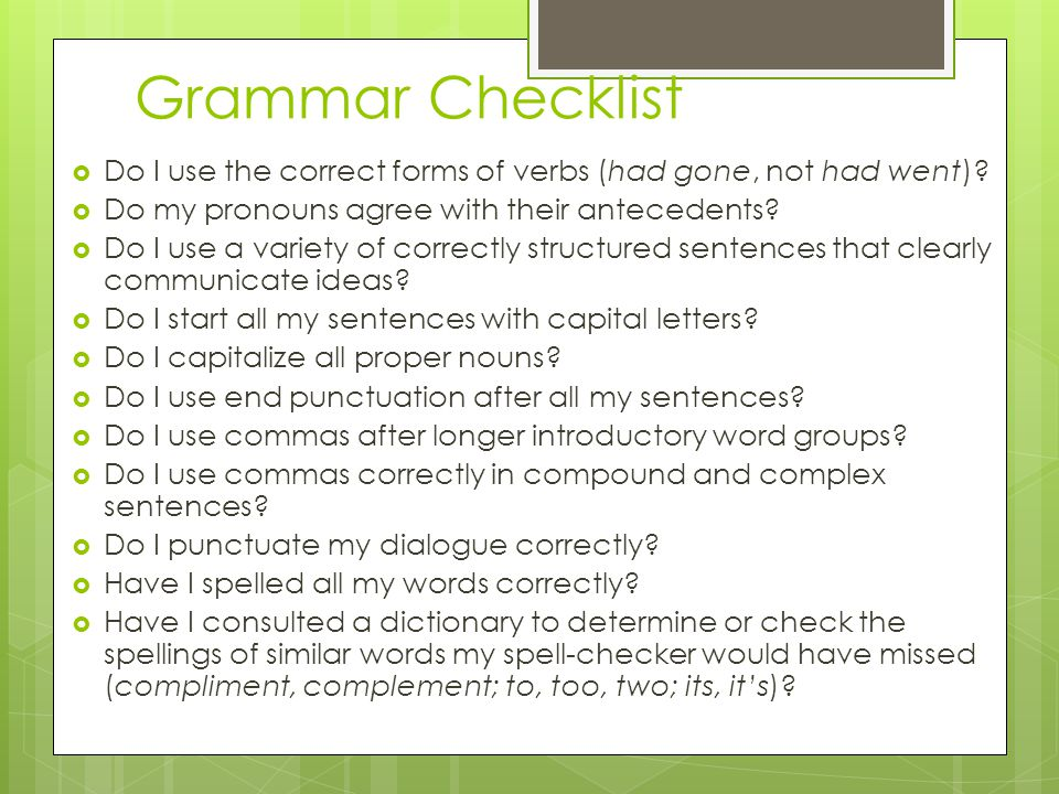 Grammar Checklist  Do I use the correct forms of verbs (had gone, not had went)?  Do my pronouns agree with their antecedents?  Do I use a variety