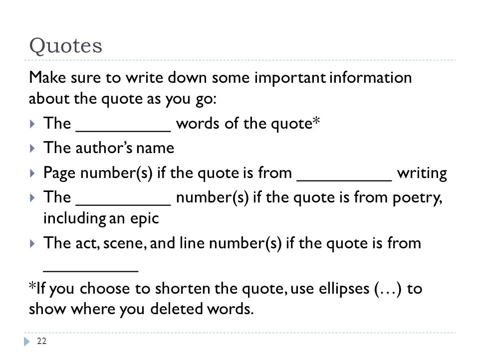 Quotes Make sure to write down some important information about the quote as you go:  The __________ words of the quote*  The author's name  Page number(s) if the quote is from __________ writing  The __________ number(s) if the quote is from poetry, including an epic  The act, scene, and line number(s) if the quote is from __________ *If you choose to shorten the quote, use ellipses (…) to show where you deleted words.