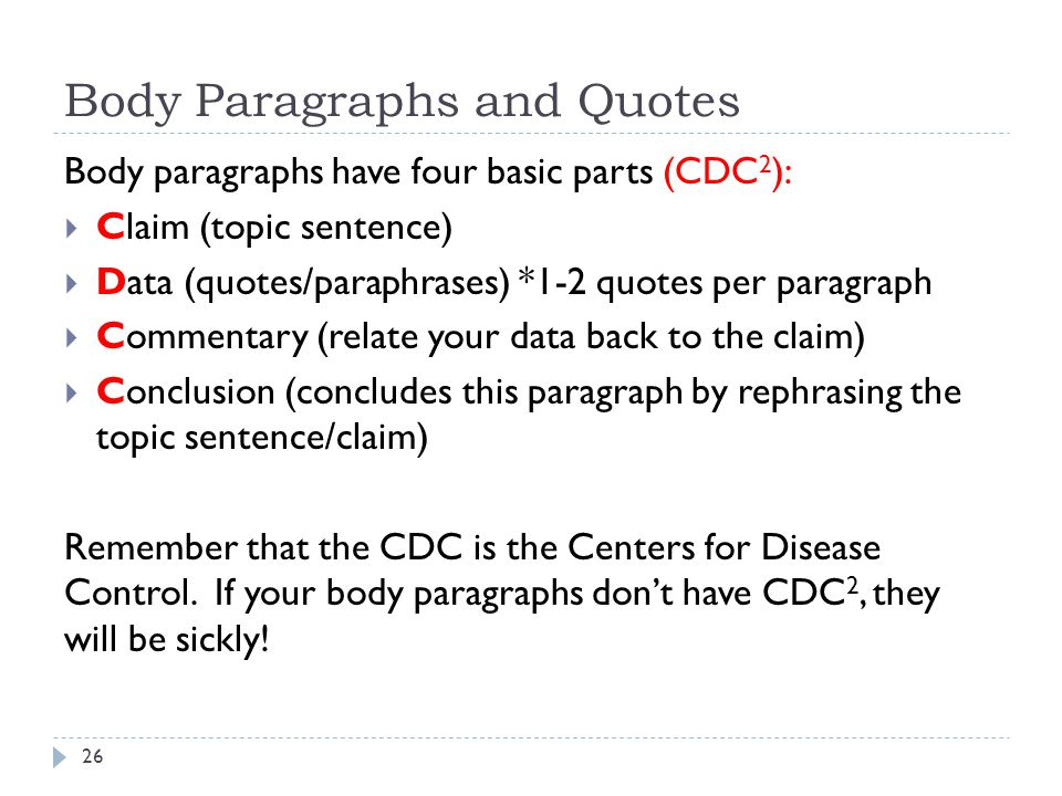 Body Paragraphs and Quotes Body paragraphs have four basic parts (CDC 2 ):  Claim (topic sentence)  Data (quotes/paraphrases) *1-2 quotes per paragr