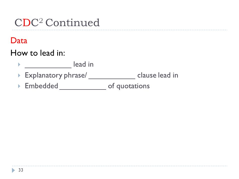 CDC 2 Continued Data How to lead in:  ___________ lead in  Explanatory phrase/ ___________ clause lead in  Embedded ___________ of quotations 33