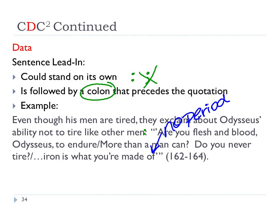 CDC 2 Continued Data Sentence Lead-In:  Could stand on its own  Is followed by a colon that precedes the quotation  Example: Even though his men are tired, they exclaim about Odysseus' ability not to tire like other men: 'Are you flesh and blood, Odysseus, to endure/More than a man can.