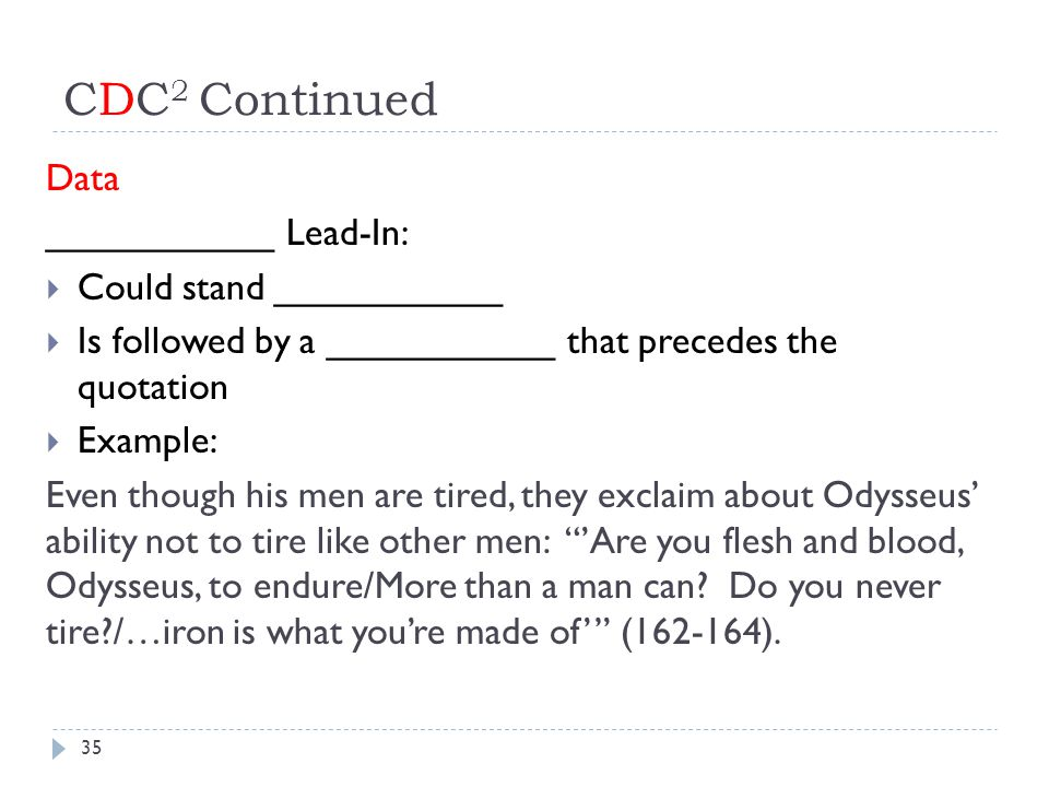 CDC 2 Continued Data ___________ Lead-In:  Could stand ___________  Is followed by a ___________ that precedes the quotation  Example: Even though his men are tired, they exclaim about Odysseus' ability not to tire like other men: 'Are you flesh and blood, Odysseus, to endure/More than a man can.