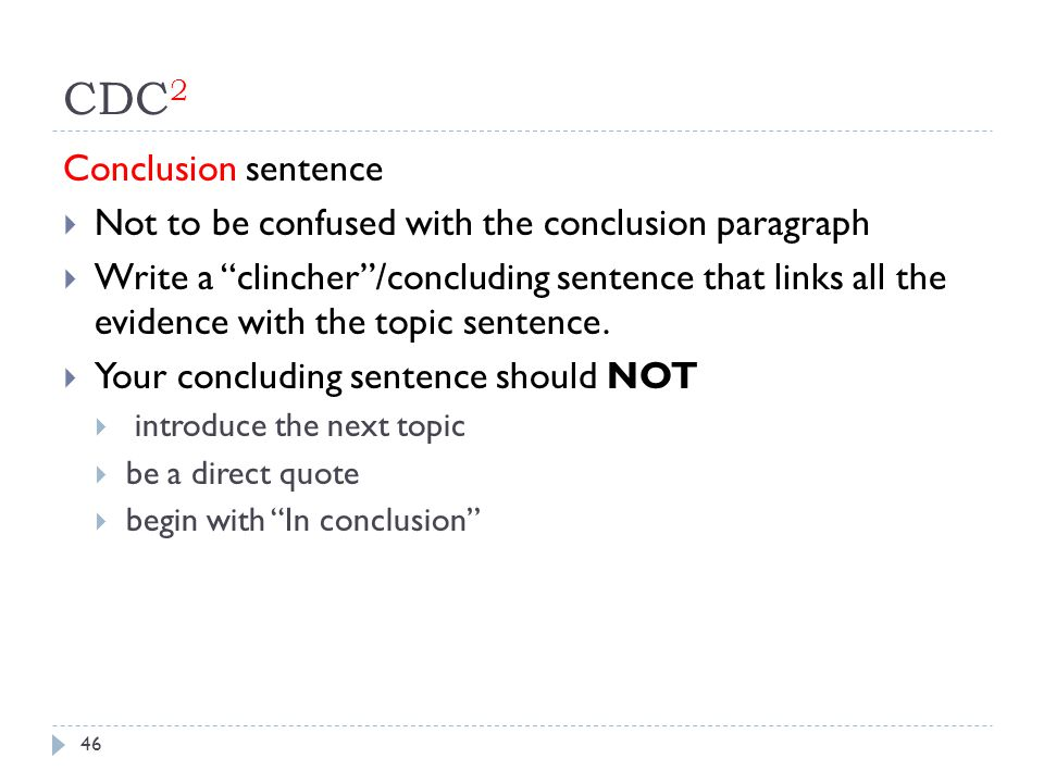 CDC 2 Conclusion sentence  Not to be confused with the conclusion paragraph  Write a clincher /concluding sentence that links all the evidence with the topic sentence.