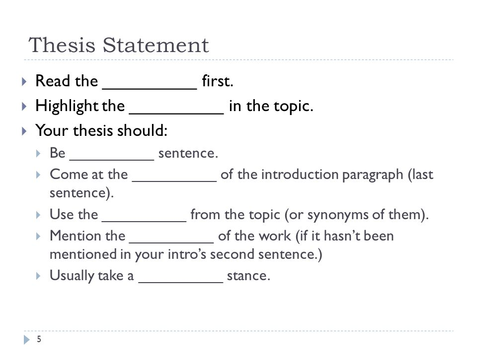 Thesis Statement  Read the __________ first.  Highlight the __________ in the topic.  Your thesis should:  Be __________ sentence.  Come at the _