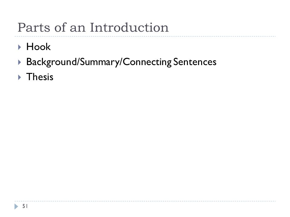 Parts of an Introduction 51  Hook  Background/Summary/Connecting Sentences  Thesis