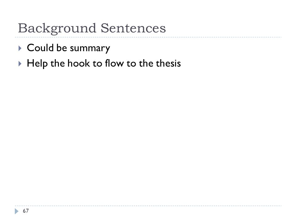 Background Sentences 67  Could be summary  Help the hook to flow to the thesis