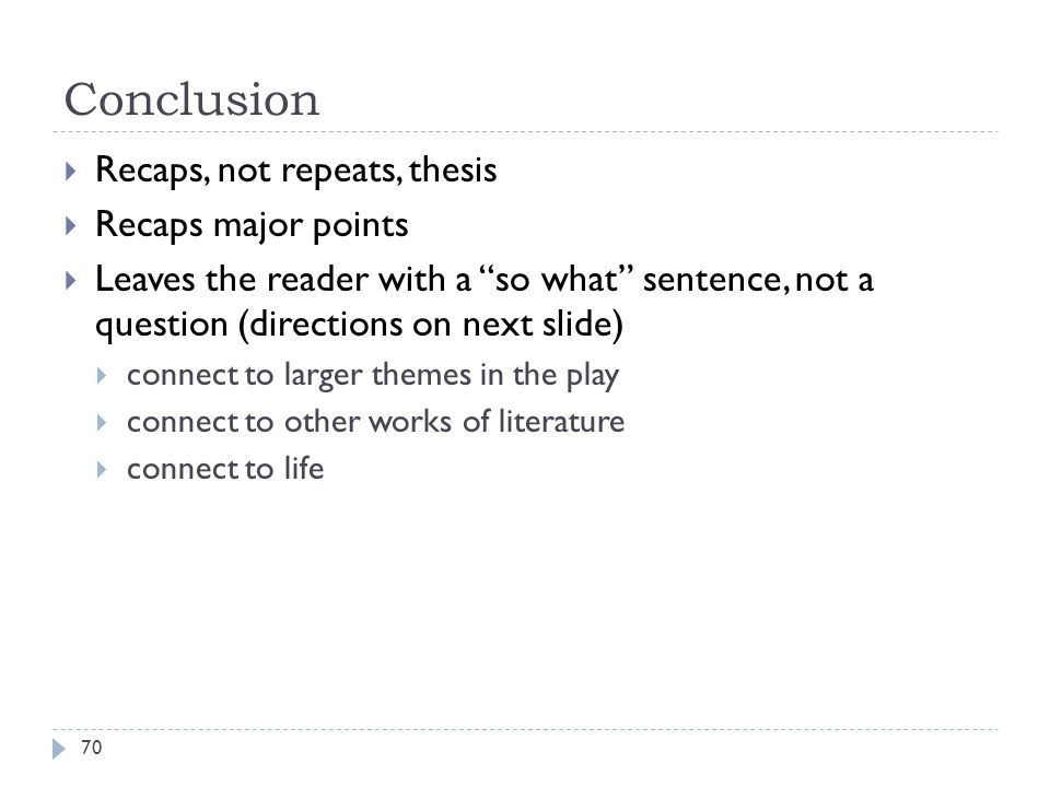 Conclusion 70  Recaps, not repeats, thesis  Recaps major points  Leaves the reader with a so what sentence, not a question (directions on next slide)  connect to larger themes in the play  connect to other works of literature  connect to life