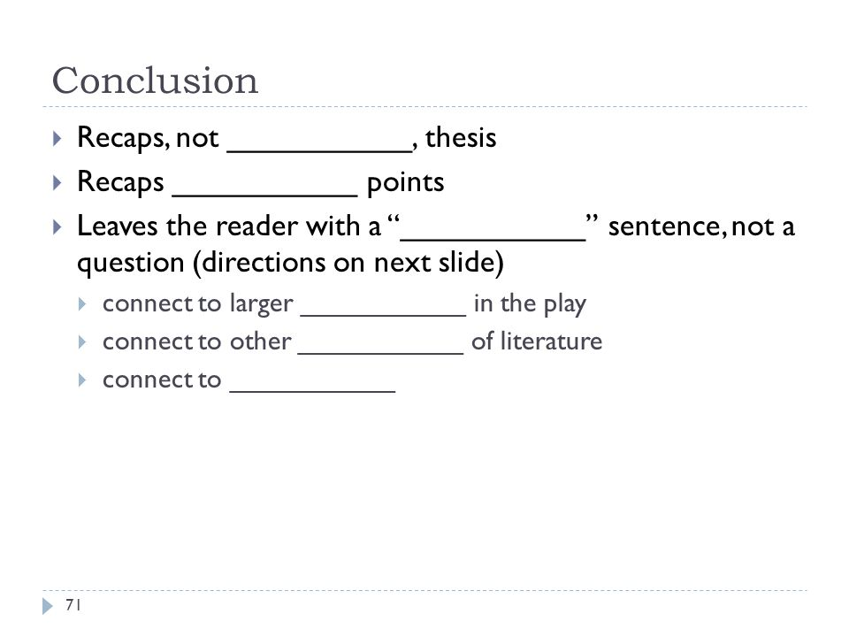Conclusion 71  Recaps, not ___________, thesis  Recaps ___________ points  Leaves the reader with a ___________ sentence, not a question (directions on next slide)  connect to larger ___________ in the play  connect to other ___________ of literature  connect to ___________