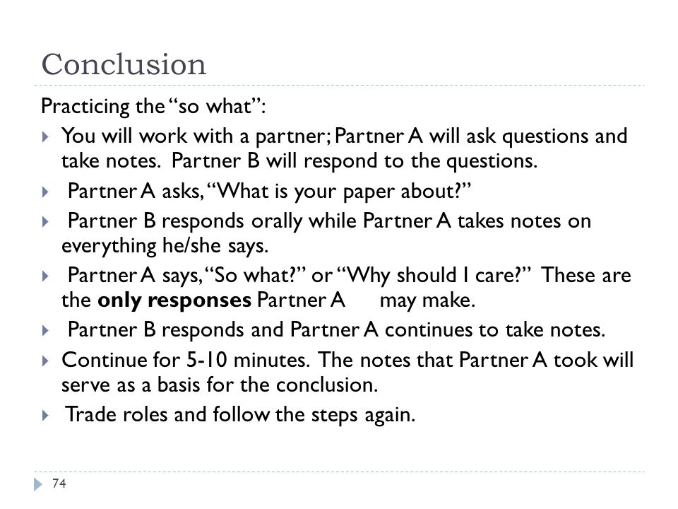"Conclusion 74 Practicing the ""so what"":  You will work with a partner; Partner A will ask questions and take notes. Partner B will respond to the que"