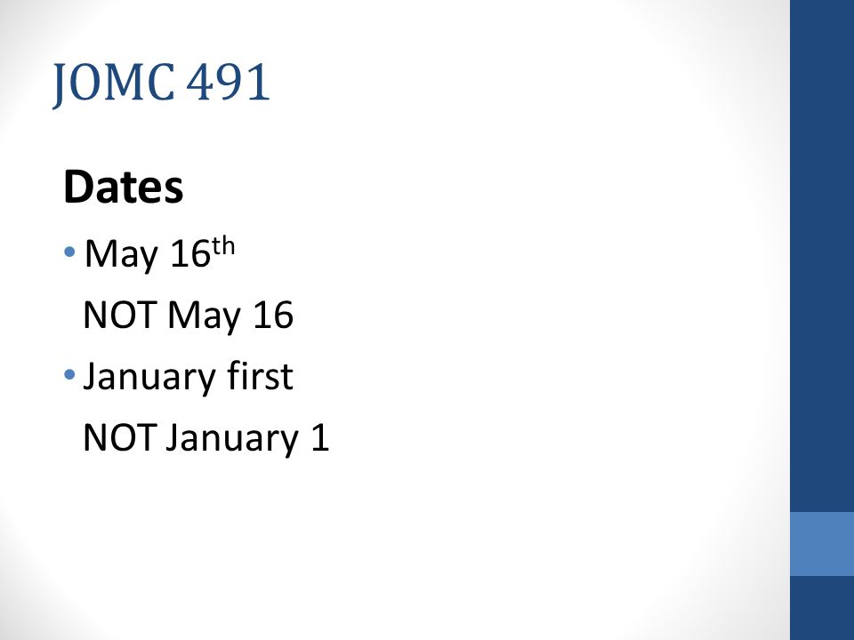 JOMC 491 Dates May 16 th NOT May 16 January first NOT January 1