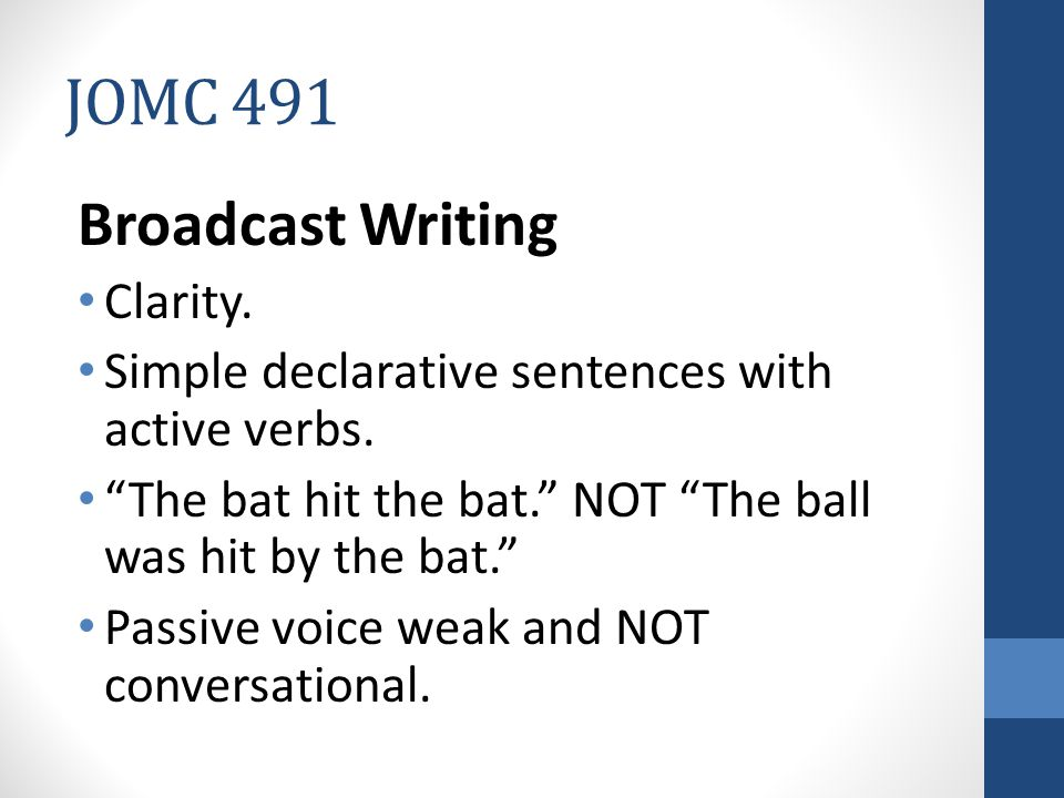 JOMC 491 Broadcast Writing Clarity.Simple declarative sentences with active verbs.