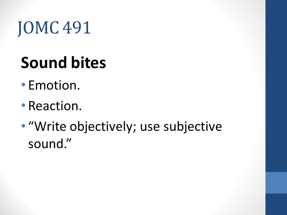 JOMC 491 Sound bites Emotion. Reaction. Write objectively; use subjective sound.