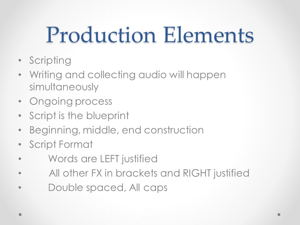 Production Elements Scripting Writing and collecting audio will happen simultaneously Ongoing process Script is the blueprint Beginning, middle, end c