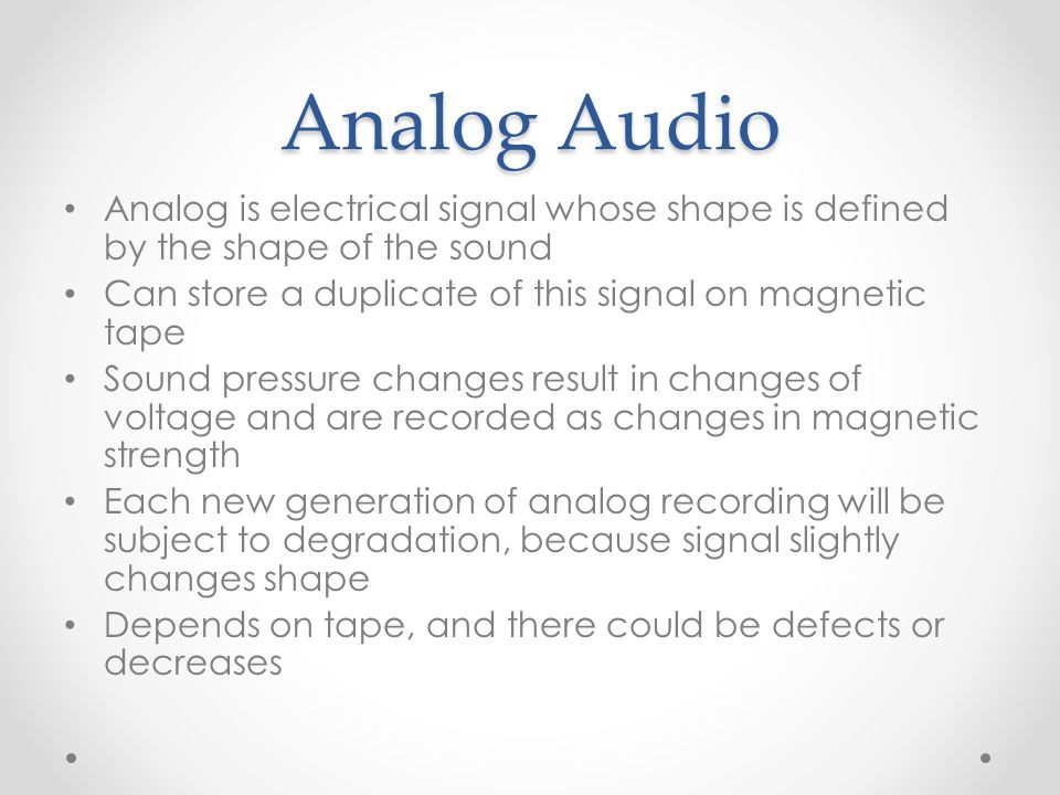 Analog Audio Analog is electrical signal whose shape is defined by the shape of the sound Can store a duplicate of this signal on magnetic tape Sound
